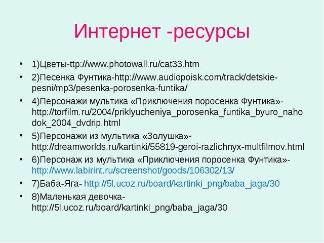 Интернет -ресурсы 1)Цветы-ttp://www.photowall.ru/cat33.htm 2)Песенка Фунтика-...