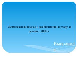 Выполнила: Козырева Е.В. «Комплексный подход к реабилитации и уходу за детьми