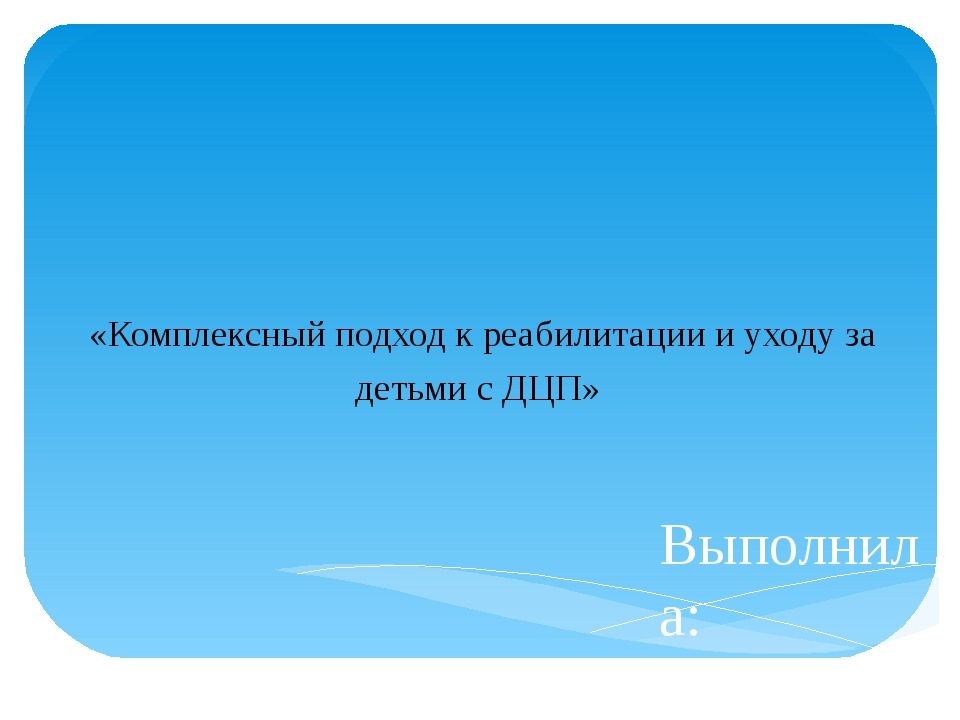 Выполнила: Козырева Е.В. «Комплексный подход к реабилитации и уходу за детьми...