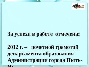 За успехи в работе отмечена: 2012 г. – почетной грамотой департамента образов