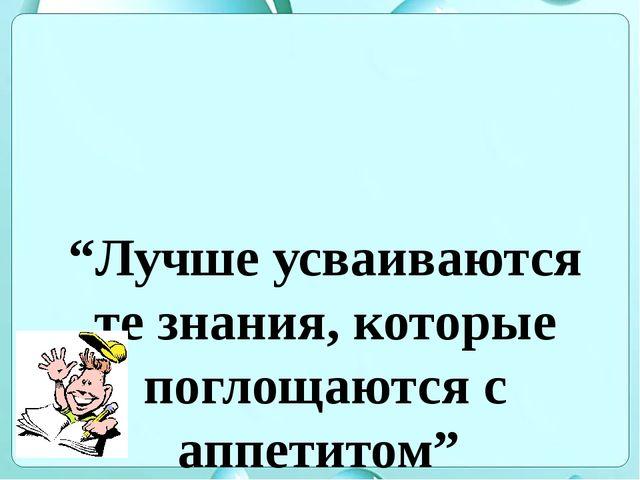 """""""Лучше усваиваются те знания, которые поглощаются с аппетитом"""" Анатоль Франс"""