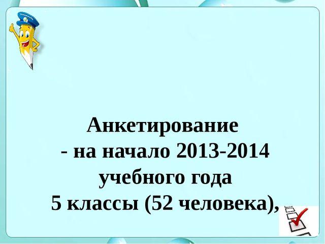 Анкетирование - на начало 2013-2014 учебного года 5 классы (52 человека), - н...