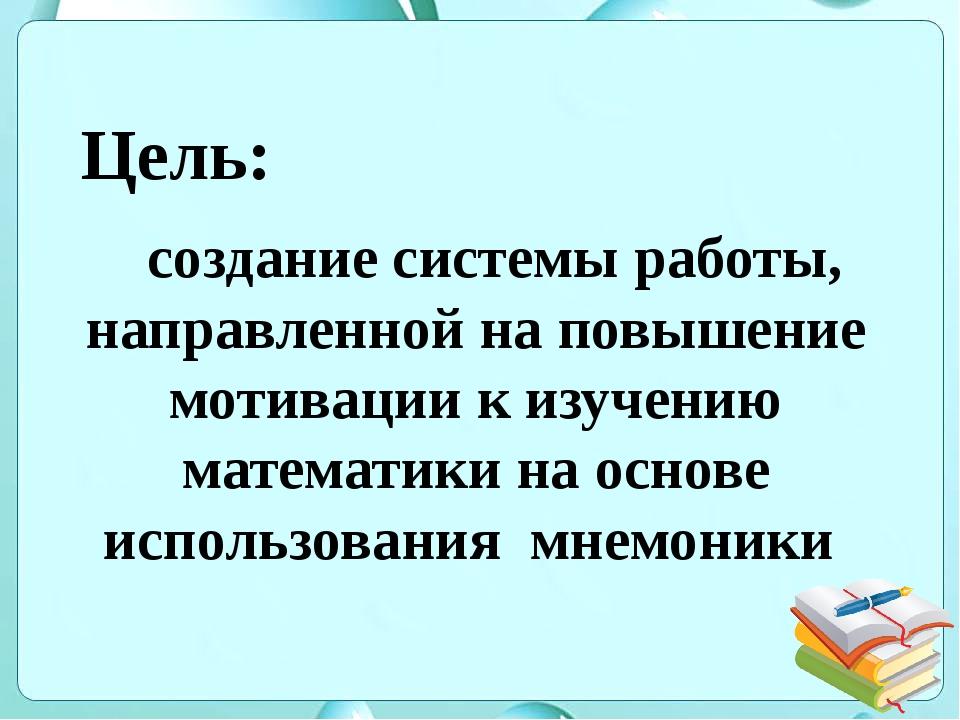 Цель: создание системы работы, направленной на повышение мотивации к изучению...