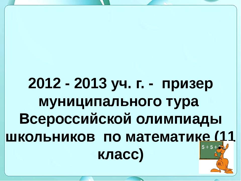 2012 - 2013 уч. г. - призер муниципального тура Всероссийской олимпиады школь...