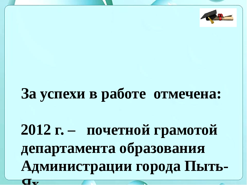 За успехи в работе отмечена: 2012 г. – почетной грамотой департамента образов...