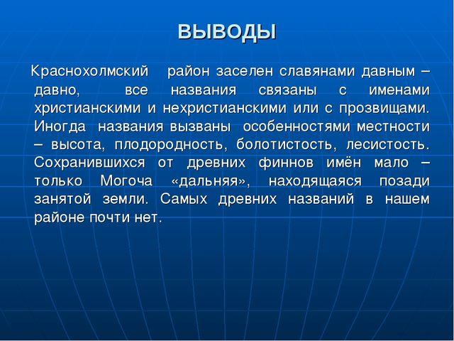 ВЫВОДЫ Краснохолмский район заселен славянами давным – давно, все названия св...