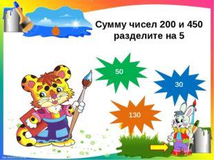 Сумму чисел 200 и 450 разделите на 5 30 130 50