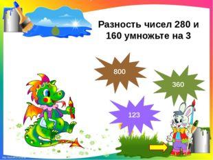 Разность чисел 280 и 160 умножьте на 3 360 123 800