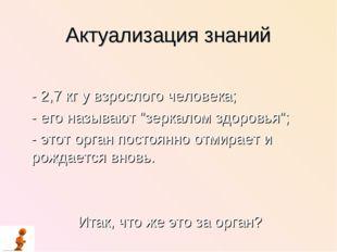 """Актуализация знаний - 2,7 кг у взрослого человека; - его называют """"зеркалом з"""