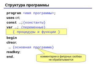 Структура программы program ; uses crt; const …;{константы} var …; {переменны