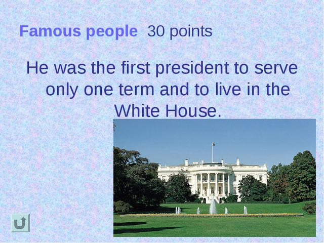 Famous people 30 points He was the first president to serve only one term and...