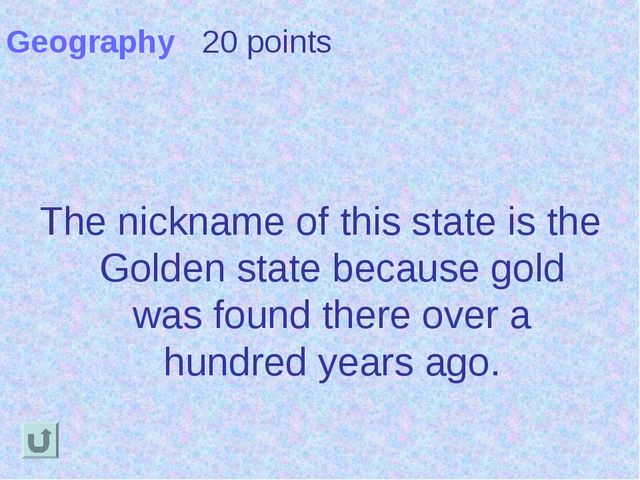 Geography 20 points The nickname of this state is the Golden state because go...