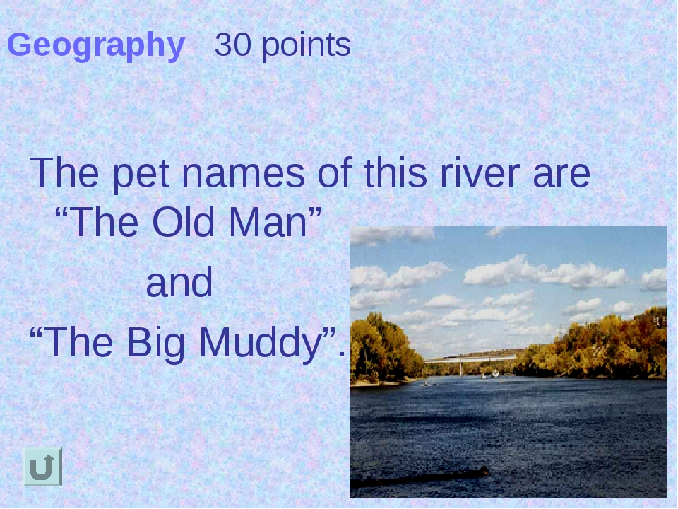 "Geography 30 points The pet names of this river are ""The Old Man"" and ""The Bi..."