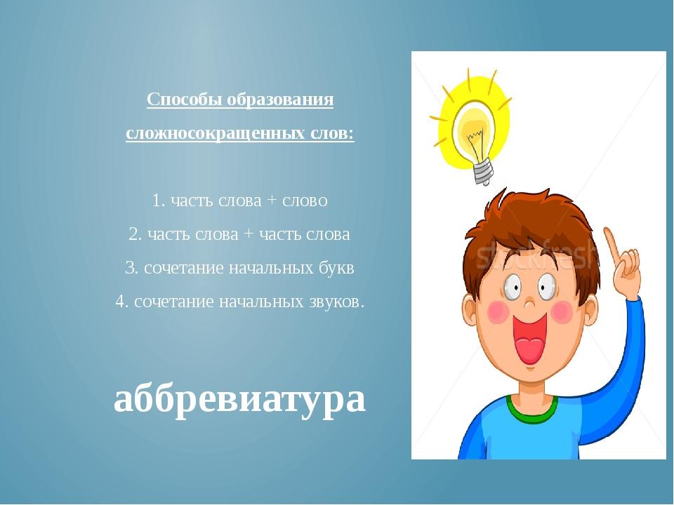 Способы образования сложносокращенных слов: 1. часть слова + слово 2. часть с...