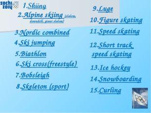 2.Alpine skiing (slalom, downhill, giant slalom) 3.Nordic combined 4.Ski jump