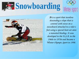 It is a sport that involves descending a slope that is covered with snow on a