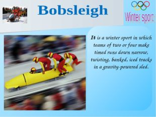 It is a winter sport in which teams of two or four make timed runs down narro