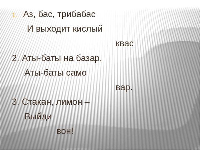 Аз, бас, трибабас И выходит кислый квас 2. Аты-баты на базар, Аты-баты само...