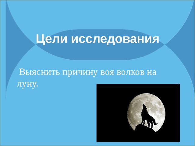 Цели исследования Выяснить причину воя волков на луну.