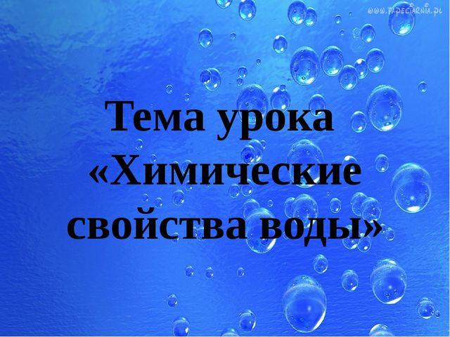 Тема урока «Химические свойства воды»
