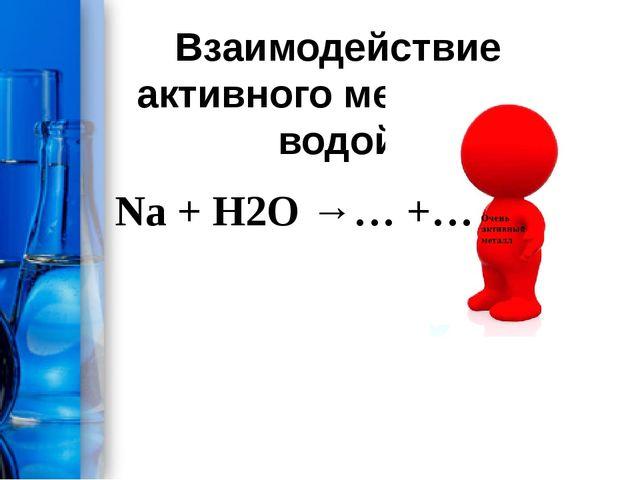 Взаимодействие активного металла с водой Na + H2O →… +…