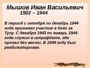 Мышов Иван Васильевич 1902 – 1944 В период с октября по декабрь 1944 года при