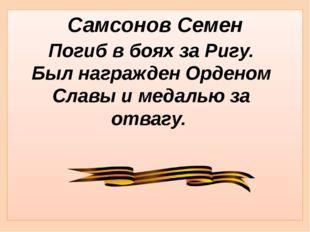 Самсонов Семен Погиб в боях за Ригу. Был награжден Орденом Славы и медалью за