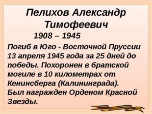 Пелихов Александр Тимофеевич Погиб в Юго - Восточной Пруссии 13 апреля 1945 г