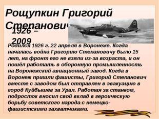 Рощупкин Григорий Степанович Родился 1926 г. 22 апреля в Воронеже. Когда нача