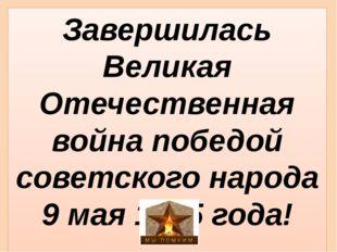 Завершилась Великая Отечественная война победой советского народа 9 мая 1945
