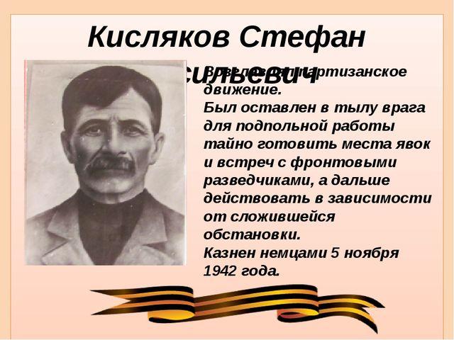 Кисляков Стефан Васильевич Возглавлял партизанское движение. Был оставлен в т...