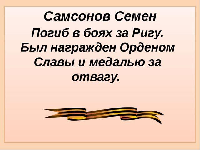 Самсонов Семен Погиб в боях за Ригу. Был награжден Орденом Славы и медалью за...
