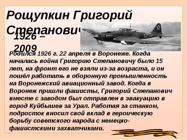 Рощупкин Григорий Степанович Родился 1926 г. 22 апреля в Воронеже. Когда нача...