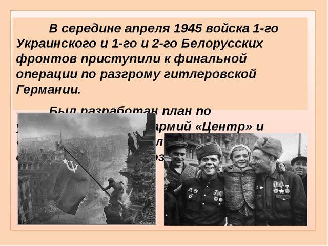 В середине апреля 1945 войска 1-го Украинского и 1-го и 2-го Белорусских ф...