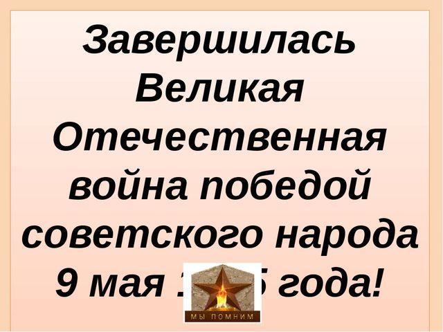 Завершилась Великая Отечественная война победой советского народа 9 мая 1945...