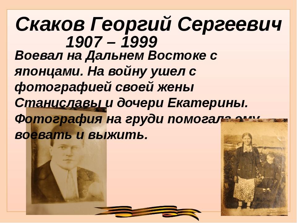 Скаков Георгий Сергеевич 1907 – 1999 Воевал на Дальнем Востоке с японцами. На...