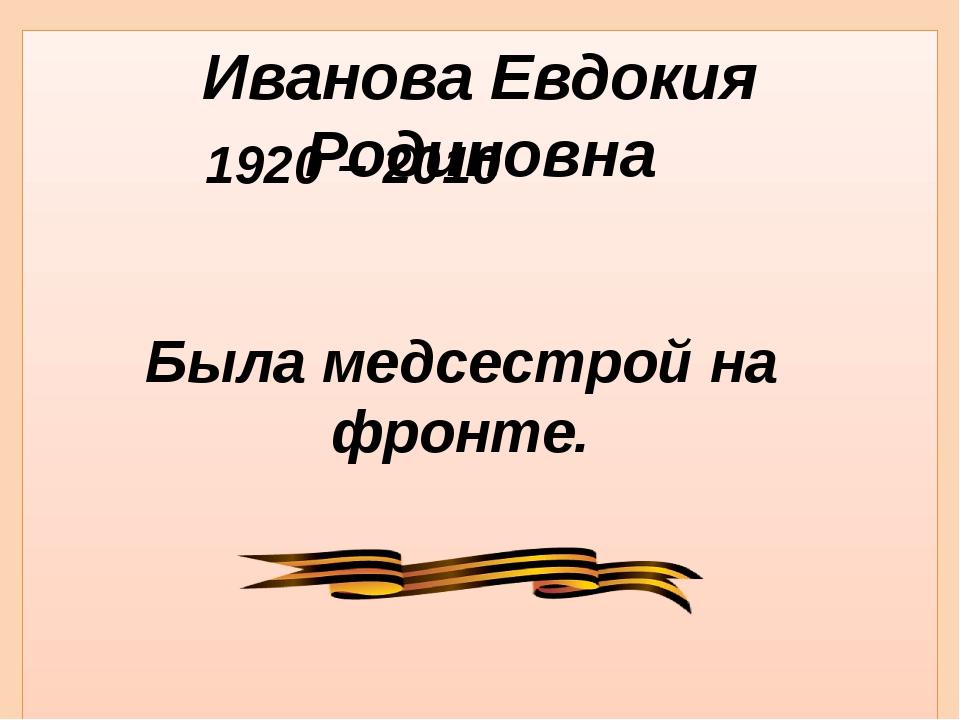 Иванова Евдокия Родиновна 1920 – 2010 Была медсестрой на фронте.