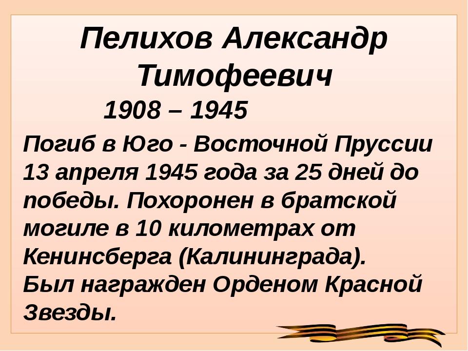 Пелихов Александр Тимофеевич Погиб в Юго - Восточной Пруссии 13 апреля 1945 г...