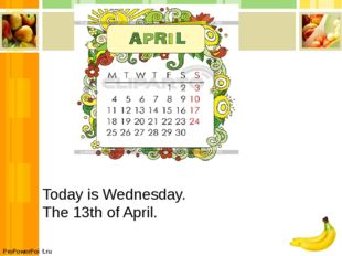 Today is Wednesday. The 13th of April. ProPowerPoint.ru