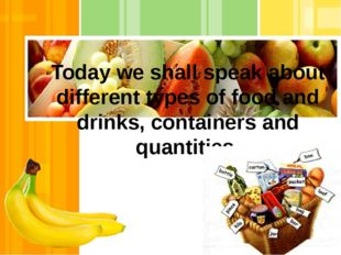 Today we shall speak about different types of food and drinks, containers an