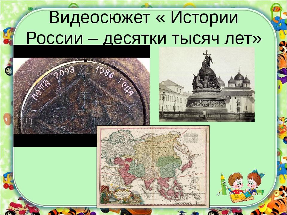 Видеосюжет « Истории России – десятки тысяч лет»