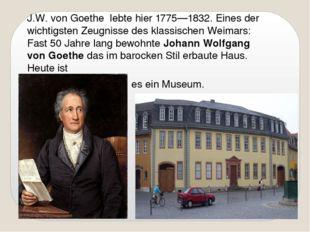 J.W. von Goethe lebte hier 1775—1832. Eines der wichtigsten Zeugnisse des kl