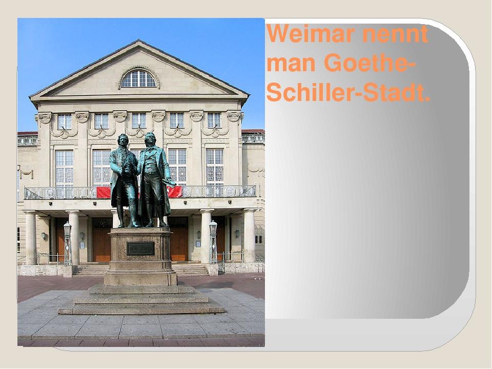 Weimar nennt man Goethe-Schiller-Stadt.