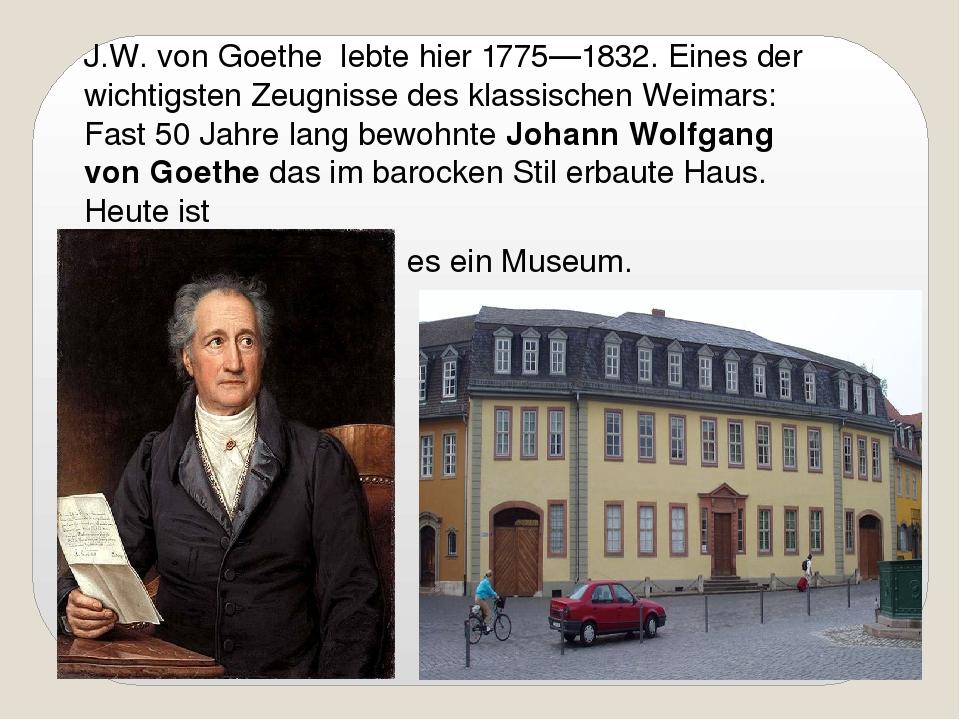 J.W. von Goethe lebte hier 1775—1832. Eines der wichtigsten Zeugnisse des kl...