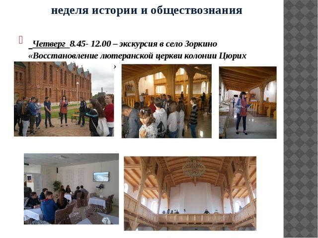 неделя истории и обществознания Четверг 8.45- 12.00 – экскурсия в село Зоркин...