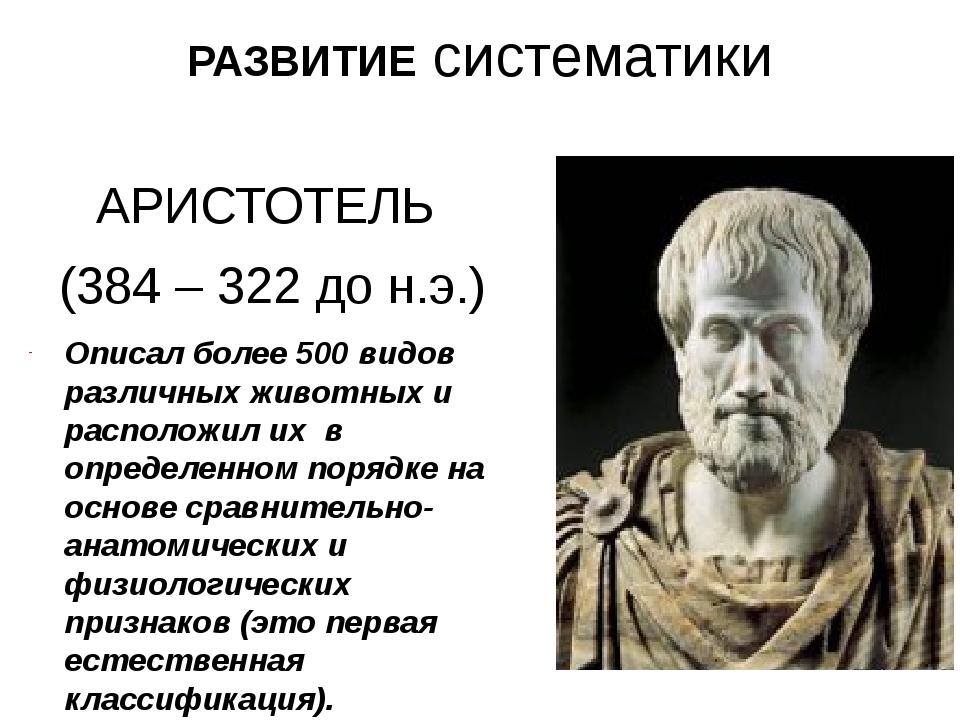 РАЗВИТИЕ систематики АРИСТОТЕЛЬ (384 – 322 до н.э.) Описал более 500 видов ра...