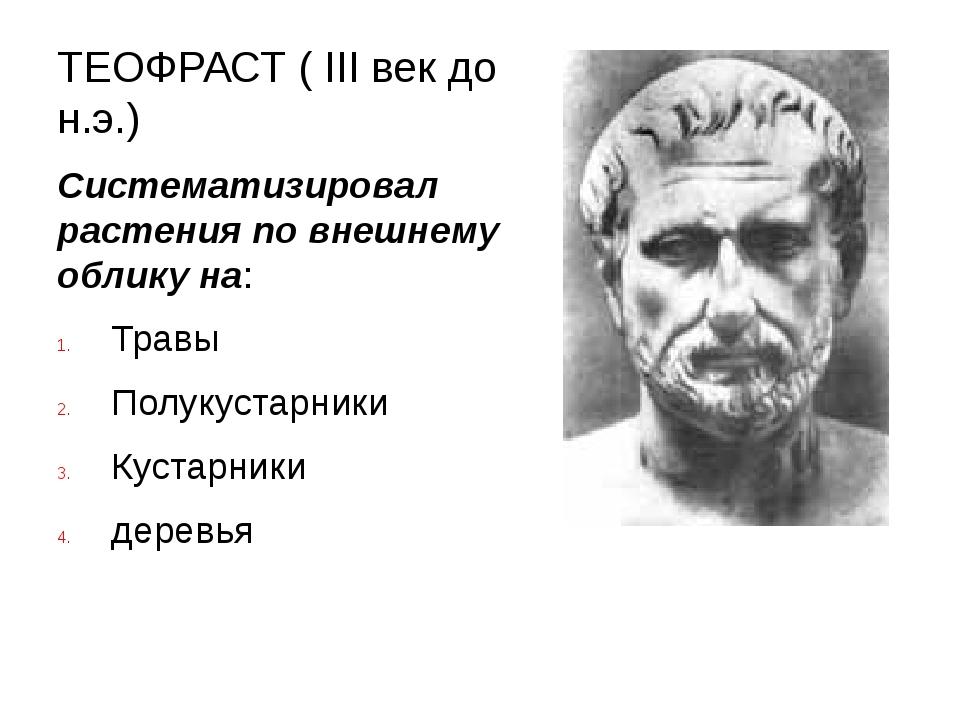 ТЕОФРАСТ ( III век до н.э.) Систематизировал растения по внешнему облику на:...
