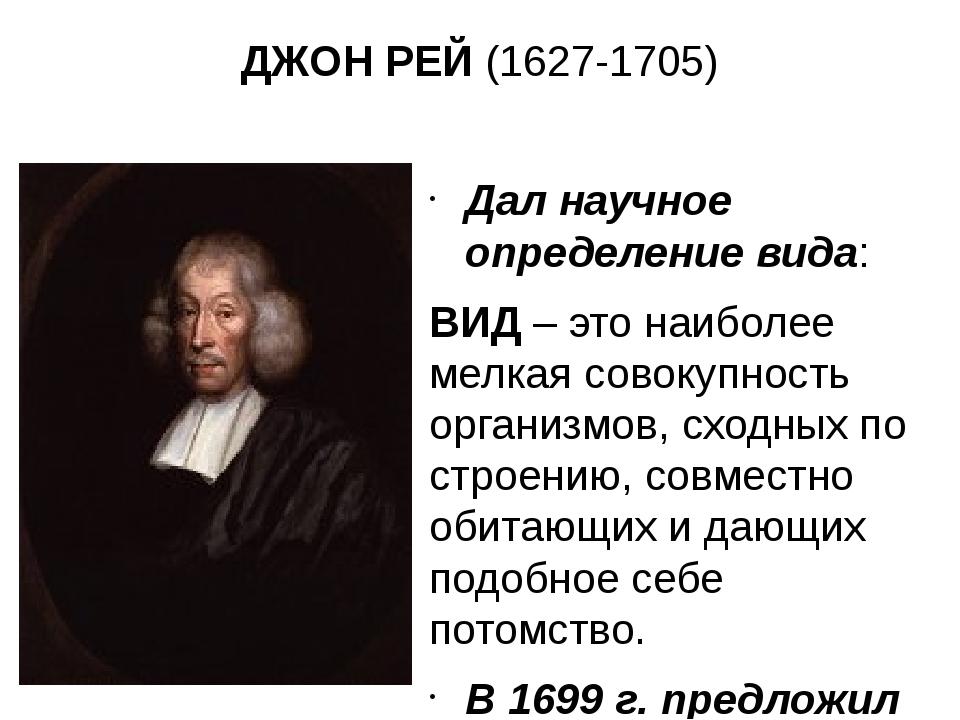 ДЖОН РЕЙ (1627-1705) Дал научное определение вида: ВИД – это наиболее мелкая...