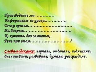 Произведение мы ………… Информацию из урока…………… Точку зрения………………………… На вопро