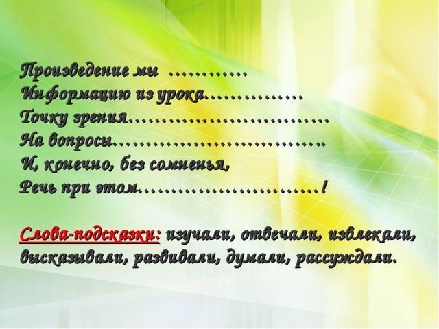 Произведение мы ………… Информацию из урока…………… Точку зрения………………………… На вопро...